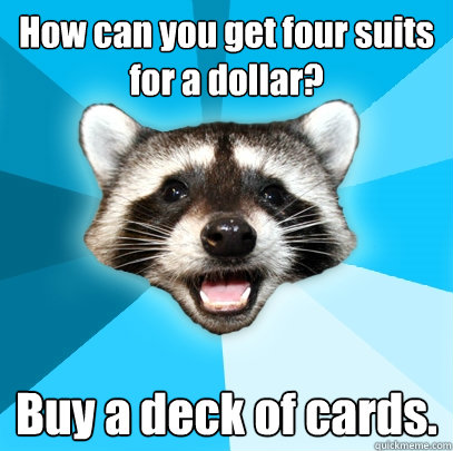 How can you get four suits for a dollar?  Buy a deck of cards. - How can you get four suits for a dollar?  Buy a deck of cards.  Lame Pun Coon