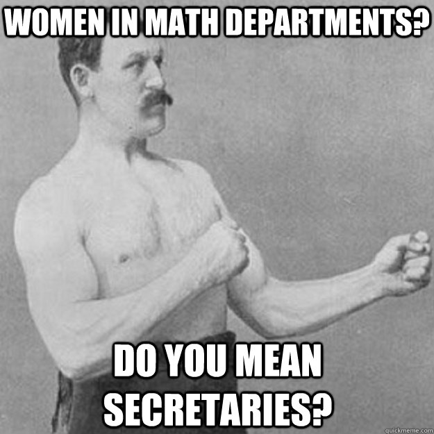 women in math departments? do you mean secretaries? - women in math departments? do you mean secretaries?  overly manly man