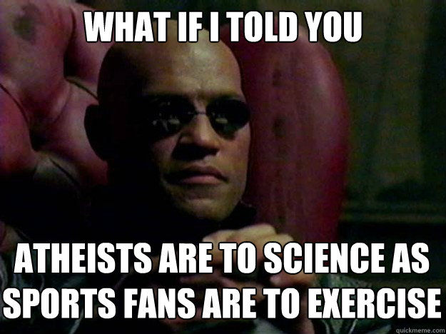 WHAT IF I TOLD YOU ATHEISTS ARE TO SCIENCE AS SPORTS FANS ARE TO EXERCISE - WHAT IF I TOLD YOU ATHEISTS ARE TO SCIENCE AS SPORTS FANS ARE TO EXERCISE  Misc