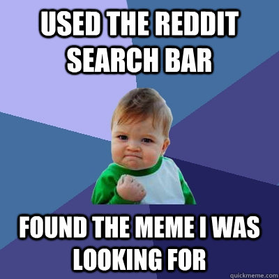 Used the Reddit Search bar Found the meme i was looking for - Used the Reddit Search bar Found the meme i was looking for  Success Kid