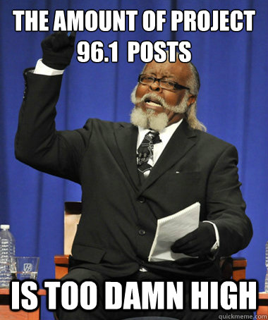 The Amount of Project 96.1  Posts is too damn high - The Amount of Project 96.1  Posts is too damn high  The Rent Is Too Damn High