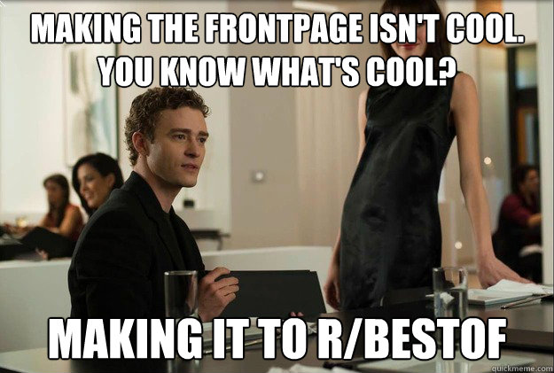 making the frontpage isn't cool.  You know what's cool? making it to r/bestof