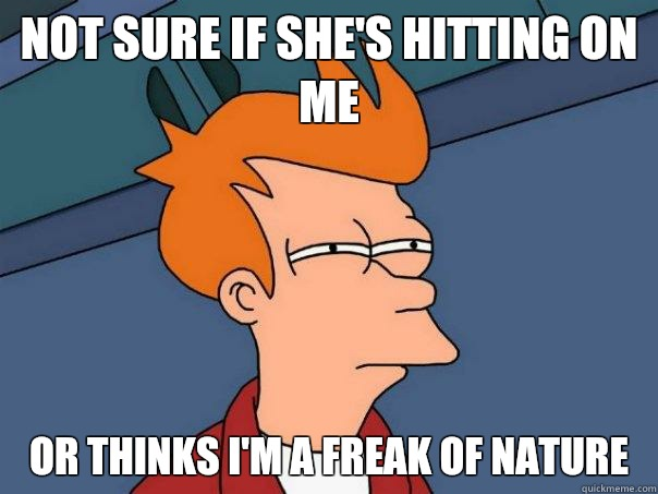 Not sure if she's hitting on me Or thinks I'm a freak of nature  - Not sure if she's hitting on me Or thinks I'm a freak of nature   Futurama Fry