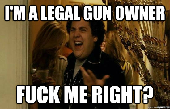 I'm a Legal gun owner Fuck me right?