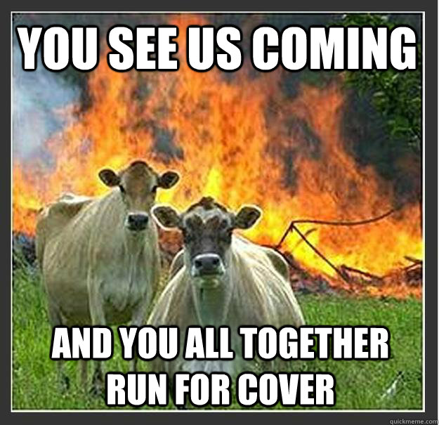 You see us coming and you all together run for cover - You see us coming and you all together run for cover  Evil cows