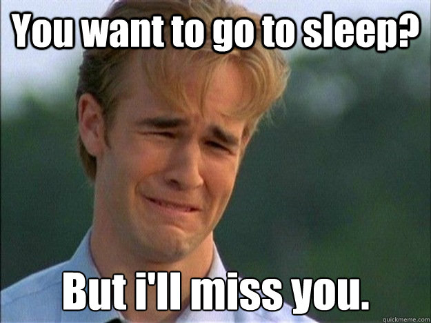 You want to go to sleep? But i'll miss you. - You want to go to sleep? But i'll miss you.  1990s Problems