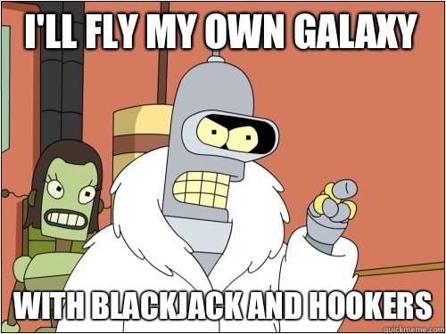 I'll fly my own galaxy with blackjack and hookers - I'll fly my own galaxy with blackjack and hookers  Blackjack Bender