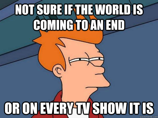 Not sure if the world is coming to an end Or on every tv show it is - Not sure if the world is coming to an end Or on every tv show it is  Futurama Fry