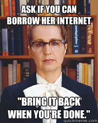 ask if you can borrow her internet