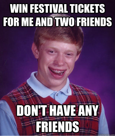 WIN FESTIVAL TICKETS FOR ME AND TWO FRIENDS DON'T HAVE ANY FRIENDS - WIN FESTIVAL TICKETS FOR ME AND TWO FRIENDS DON'T HAVE ANY FRIENDS  Bad Luck Brian