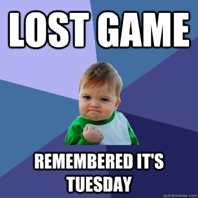 lost game remembered it's Tuesday  Success Kid