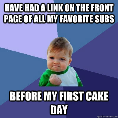 Have had a link on the front page of all my favorite subs Before my first cake day - Have had a link on the front page of all my favorite subs Before my first cake day  Success Kid