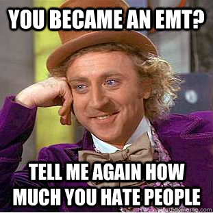 you became an emt? tell me again how much you hate people - you became an emt? tell me again how much you hate people  Psychotic Willy Wonka
