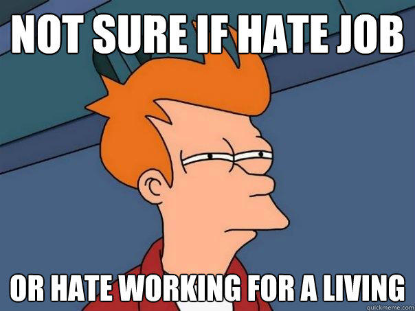 not sure if hate job or hate working for a living - not sure if hate job or hate working for a living  Futurama Fry