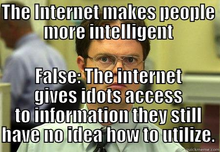 THE INTERNET MAKES PEOPLE MORE INTELLIGENT FALSE: THE INTERNET GIVES IDOTS ACCESS TO INFORMATION THEY STILL HAVE NO IDEA HOW TO UTILIZE. Dwight
