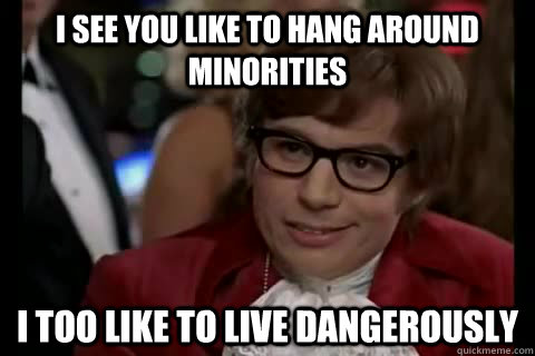 I see you like to hang around minorities i too like to live dangerously - I see you like to hang around minorities i too like to live dangerously  Dangerously - Austin Powers