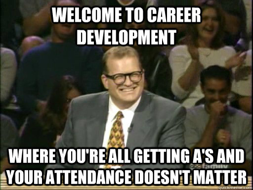 Welcome to Career Development Where you're all getting A's and your attendance doesn't matter  - Welcome to Career Development Where you're all getting A's and your attendance doesn't matter   Drew Carey Whose Line
