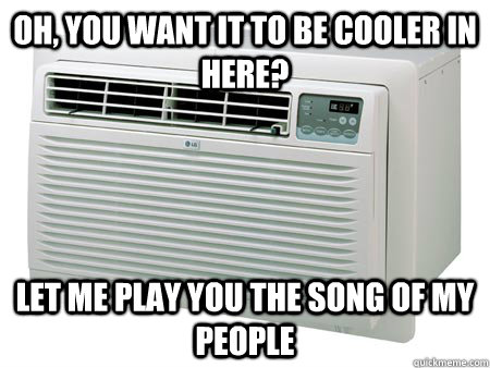 Oh, you want it to be cooler in here? Let me play you the song of my people