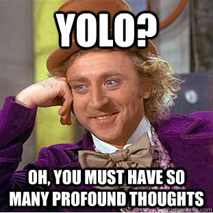 YOLO? Oh, you must have so many profound thoughts  Condescending Wonka