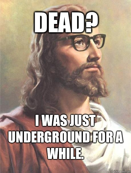 Dead? I was just underground for a while.  Hipster jesus