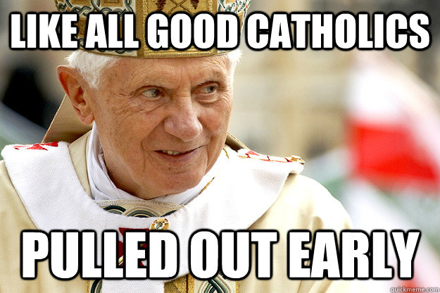 Like all good catholics Pulled out early