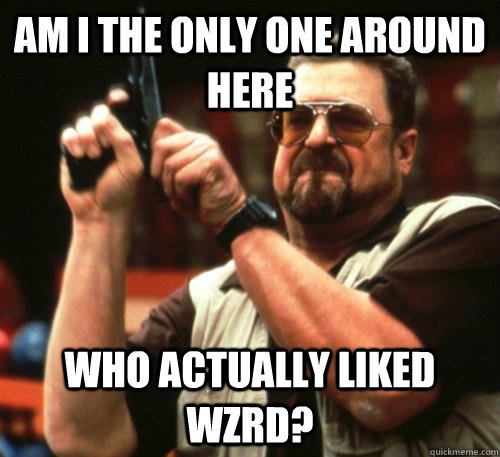 Am i the only one around here who actually liked wzrd? - Am i the only one around here who actually liked wzrd?  Am I The Only One Around Here