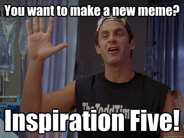 You want to make a new meme? Inspiration Five!