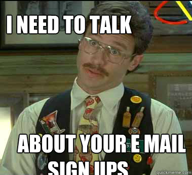 I need to talk about your e mail  sign ups