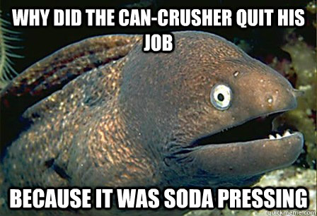Why did the can-crusher quit his job Because it was soda pressing