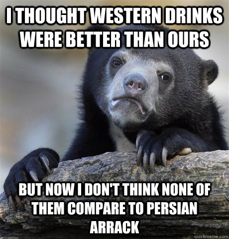 I thought western drinks were better than ours but now i don't think none of them compare to persian arrack - I thought western drinks were better than ours but now i don't think none of them compare to persian arrack  Confession Bear