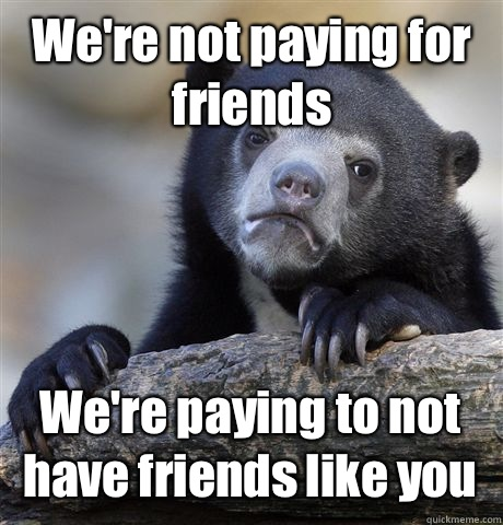 We're not paying for friends We're paying to not have friends like you - We're not paying for friends We're paying to not have friends like you  Confession Bear