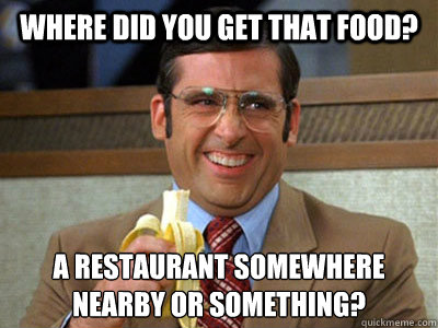 Where did you get that food? A restaurant somewhere nearby or something? - Where did you get that food? A restaurant somewhere nearby or something?  Brick Tamland