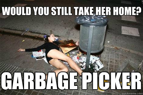 would you still take her home? garbage picker