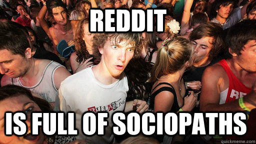 Reddit is full of sociopaths - Reddit is full of sociopaths  Sudden Clarity Clarence