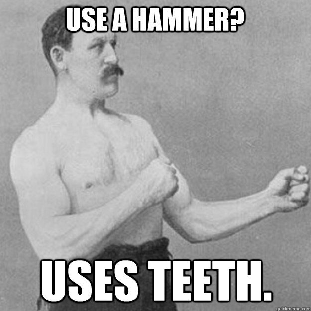 USE A HAMMER? USES TEETH. - USE A HAMMER? USES TEETH.  overly manly man