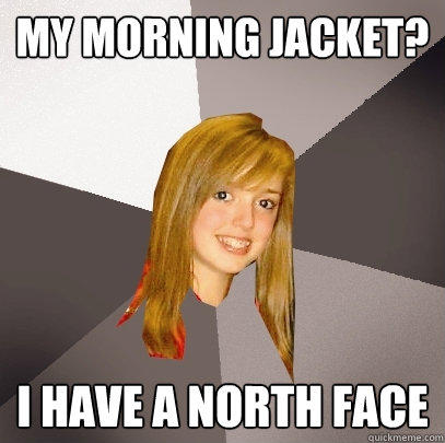 My Morning Jacket? I have a north face - My Morning Jacket? I have a north face  Musically Oblivious 8th Grader