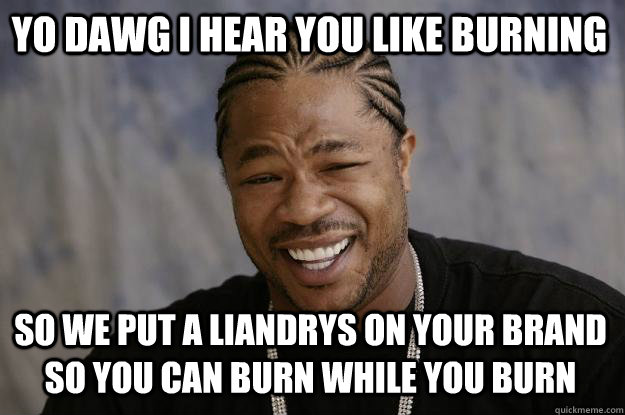 YO DAWG I HEAR YOU like burning so WE put a liandrys on your brand so you can burn while you burn - YO DAWG I HEAR YOU like burning so WE put a liandrys on your brand so you can burn while you burn  Xzibit meme