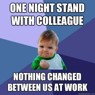 One night stand with colleague Nothing changed between us at work - One night stand with colleague Nothing changed between us at work  Success Kid