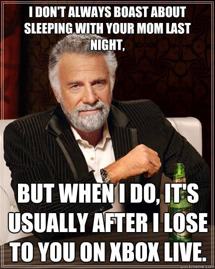 i don't always boast about sleeping with your mom last night, but when I do, it's usually after i lose to you on XBOX live. - i don't always boast about sleeping with your mom last night, but when I do, it's usually after i lose to you on XBOX live.  The Most Interesting Man In The World
