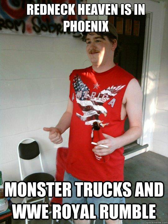 Redneck heaven is in phoenix monster trucks and WWE Royal Rumble  Redneck Randal