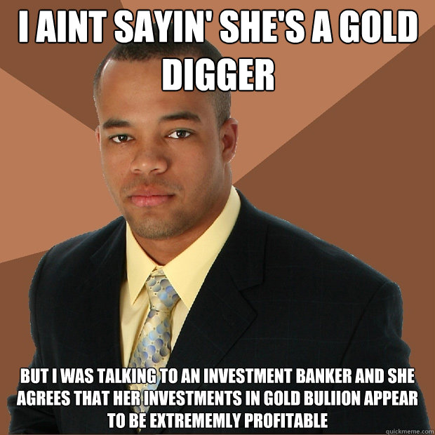 I Aint Sayin' she's a gold digger but i was talking to an investment banker and she agrees that her investments in gold buliion appear to be extrememly profitable  Successful Black Man