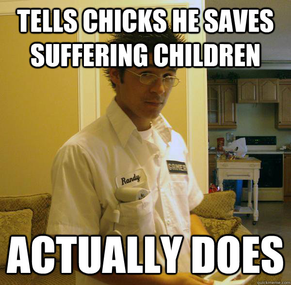 tells chicks he saves suffering children actually does