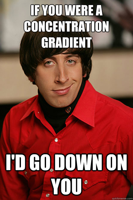 If you were a concentration gradient I'd go down on you - If you were a concentration gradient I'd go down on you  Pickup Line Scientist