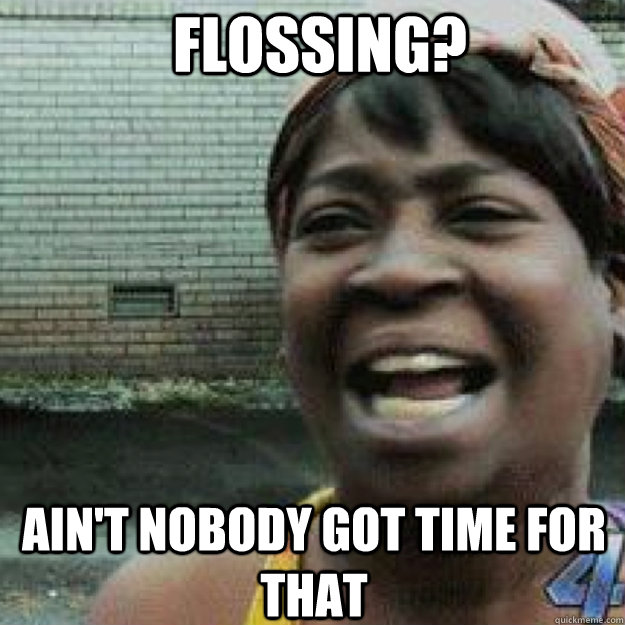 FLOSSING? AIN'T NOBODY GOT TIME FOR THAT