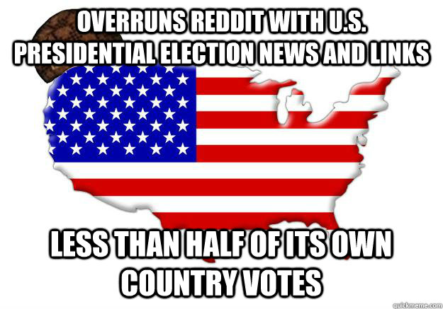 Overruns reddit with U.S. Presidential election news and links less than half of its own country votes - Overruns reddit with U.S. Presidential election news and links less than half of its own country votes  Scumbag america