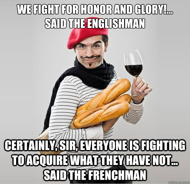 We fight for honor and glory!...   said the Englishman certainly, sir, everyone is fighting to acquire what they have not... said the Frenchman