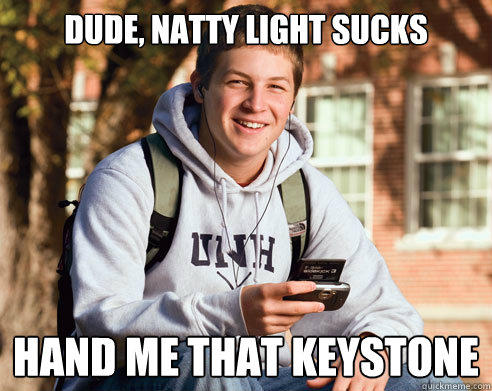 dude, Natty light sucks hand me that keystone - dude, Natty light sucks hand me that keystone  College Freshman