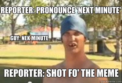 reporter: pronounce 'next minute' guy: Nek minute reporter: shot fo' the meme
