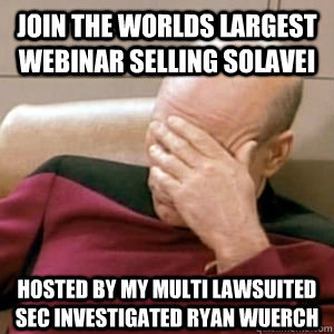 Join the worlds largest webinar selling solavei hosted by my multi lawsuited sec investigated ryan wuerch - Join the worlds largest webinar selling solavei hosted by my multi lawsuited sec investigated ryan wuerch  story facepalm