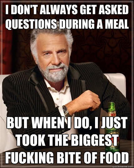 I don't always get asked questions during a meal but when i do, i just took the biggest fucking bite of food - I don't always get asked questions during a meal but when i do, i just took the biggest fucking bite of food  The Most Interesting Man In The World